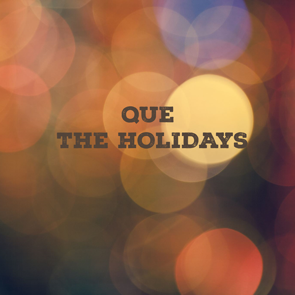 QUE THE HOLIDAYS